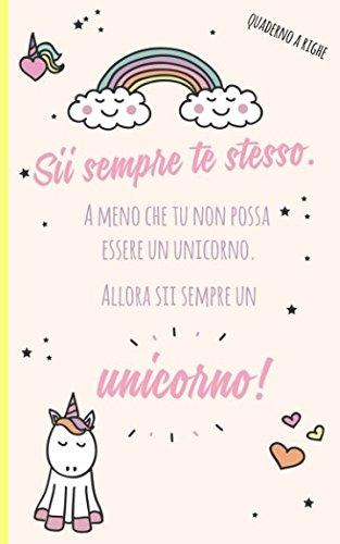 Quaderno a righe: Sii sempre te stesso. A meno che tu non possa essere un unicorno. Allora sii sempre un unicorno!