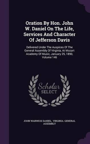 Oration By Hon. John W. Daniel On The Life, Services And Character Of Jefferson Davis: Delivered Under The Auspices Of The General Assembly Of ... Of Music, January 25, 1890, Volume 146