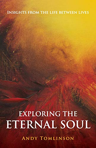 Exploring the Eternal Soul - Insights from the Life Between Lives por Andy Tomlinson