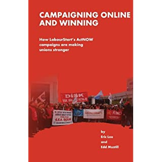 By Eric Lee Campaigning Online and Winning: How LabourtStart's ActNOW Campaigns Are Making Unions Stronger [Paperback]