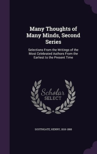 Many Thoughts of Many Minds, Second Series: Selections From the Writings of the Most Celebrated Authors From the Earliest to the Present Time