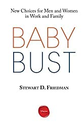 Baby Bust: New Choices for Men and Women in Work and Family by Stewart D. Friedman (2013-10-15)