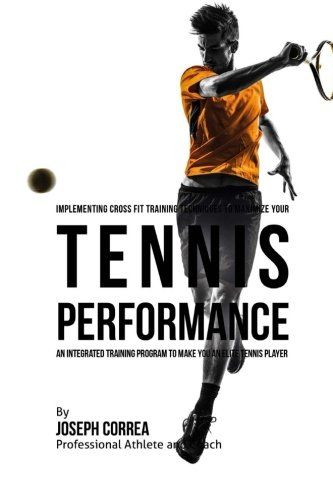 Implementing Cross Fit Training Techniques to Maximize Your Tennis Performance: An Integrated Training Program to Make You an Elite Tennis Player di Joseph Correa