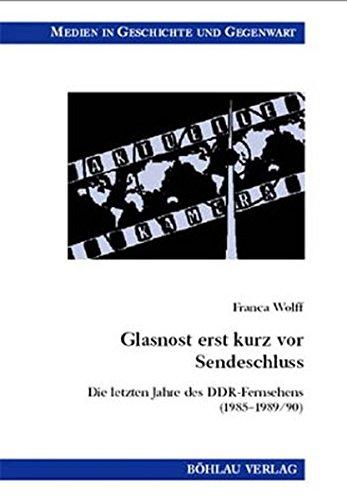 Glasnost erst kurz vor Sendeschluss. Die letzten Jahre des DDR-Fernsehens (1985 -1989/90) (Medien in Geschichte und Gegenwart, Band 18)