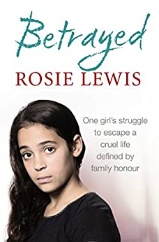 Betrayed: The heartbreaking true story of a struggle to escape a cruel life defined by family honour par [Lewis, Rosie]