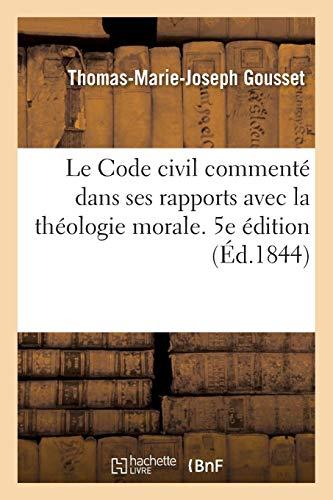 Le Code civil commenté dans ses rapports avec la théologie morale. 5e édition: ou Explication du Code civil, tant pour le for intérieur que pour le for extérieur par Thomas-Marie-Joseph Gousset