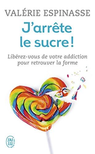J'arrête le sucre ! : Libérez-vous de votre addiction et retrouvez la forme par Valérie Espinasse