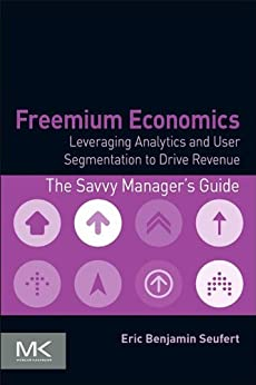 Freemium Economics: Leveraging Analytics and User Segmentation to Drive Revenue (The Savvy Manager's Guides) by [Seufert, Eric Benjamin]