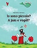 Io Sono Piccola? / a Jam E Vogël?: Libro Illustrato Per Bambini Italiano-albanese