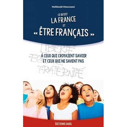 Ce Qu'Est la France et Être Français - a Ceux Qui Croyaient Savoir et Ceux Qui Ne Savent Pas