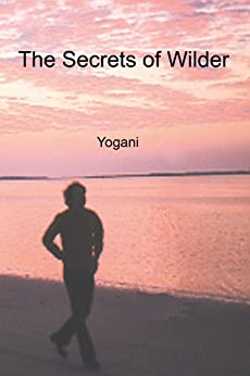 The Secrets of Wilder - A Story of Inner Silence, Ecstasy and Enlightenment (English Edition) di [Yogani]
