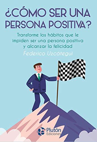 ¿Cómo ser una persona positiva?: Transforme los hábitos que le impiden ser una persona positiva y alcanzar la felicidad por Federico Uzcátegui