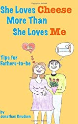 She Loves Cheese More Than She Loves Me: Tips For Fathers-To-Be by Jonathan Knudsen (2008-09-25)