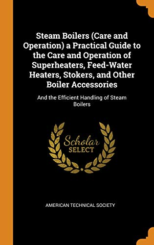 Steam Boilers (Care and Operation) a Practical Guide to the Care and Operation of Superheaters, Feed-Water Heaters, Stokers, and Other Boiler Accessories: And the Efficient Handling of Steam Boilers -