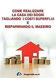 Scarica Libro Come realizzare la Casa dei Sogni tagliando i costi superflui e risparmiando il massimo (PDF,EPUB,MOBI) Online Italiano Gratis