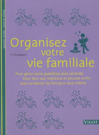 Organisez votre vie familiale : Pour gérer votre quotidien avec sérénité, faire face aux imprévus et pouvoir enfin vous consacrer du temps à vous-même