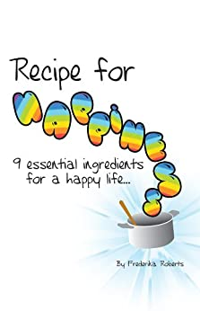 Recipe for Happiness: 9 essential ingredients for a happy life... by [Roberts, Frederika]