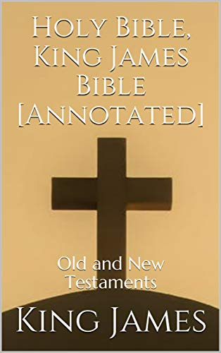 Holy Bible, King James Bible [Annotated]: Old and New Testaments (English Edition)