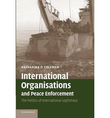 [( International Organisations and Peace Enforcement: The Politics of International Legitimacy By Coleman, Katharina P ( Author ) Paperback Jun - 2007)] Paperback