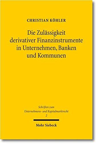 Die Zulässigkeit derivativer Finanzinstrumente in Unternehmen, Banken und Kommunen: Eine ökonomische und rechtliche Analyse (Schriften zum Unternehmens- und Kapitalmarktrecht, Band 2)