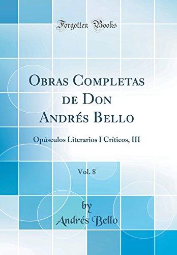 Obras Completas de Don Andrés Bello, Vol. 8: Opúsculos Literarios I Críticos, III (Classic Reprint) por Andrés Bello