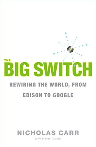 The Big Switch: Rewiring the World, from Edison to Google: Our New Digital Destiny