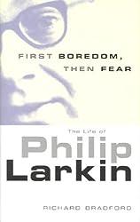 First Boredom, Then Fear: The Life of Philip Larkin by Richard Bradford (2005-06-01)