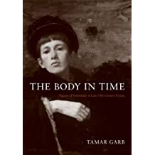 The Body in Time: Figures of Femininity in Late Nineteenth-Century France (University of Kansas Franklin D. Murphy Lecture) by Tamar Garb (2008-07-16)