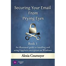 Securing Your Email from Prying Eyes. Book 1 An illustrated guide to installing and using Gpg4win encryption on Windows