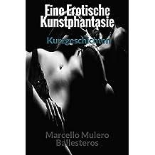 Eine Erotische Kunstphantasie: Kurzgeschichten. (German Edition)