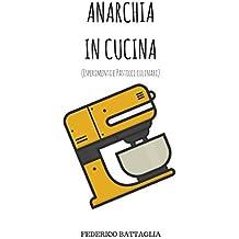 ANARCHIA IN CUCINA: (Esperimenti e pasticci culinari) (Italian Edition)