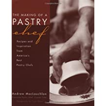 The Making of a Pastry Chef: Recipes and Inspirations from America's Best: Recipes and Inspirations from America's Best Pastry Chefs