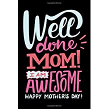 Well Done Mom I Am Awesome Happy Mother's Day: Funny Mother's Day Journal: This is a 6X9 100 Page Diary To Write Memories in. Makes A Great Mother's Day in May Greeting Gift For Women.