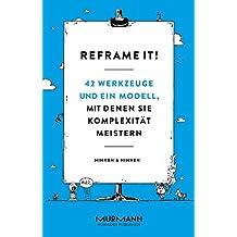 Reframe it!: 42 Werkzeuge und ein Modell, mit denen Sie Komplexität meistern (German Edition)