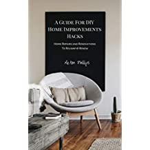 A Guide For DIY Home Improvements Hacks: Home Repairs & Renovations To Revamp & Renew (English Edition)