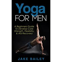 Yoga For Men: A Beginners Guide To Develop Core Strength, Flexibility and Aid Recovery (Yoga for Men, Flexibility Training, Mobility Fitness) (English Edition)