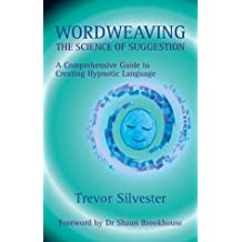 Wordweaving: The Science of Suggestion - A Comprehensive Guide to Creating Hypnotic Language Reprint Edition by Trevor Silvester published by Quest Institute (2010)