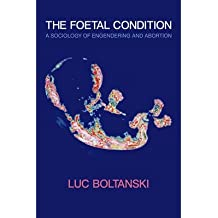 [( The Foetal Condition: A Sociology of Engendering and Abortion )] [by: Luc Boltanski] [Jul-2013]
