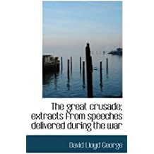 The great crusade; extracts from speeches delivered during the war by David Lloyd George (2009-10-03)