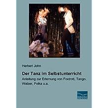 Der Tanz im Selbstunterricht: Anleitung zur Erlernung von Foxtrott, Tango, Walzer, Polka u.a.