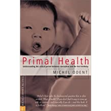 Primal Health: Understanding the Critical Period Between Conception and the First Birthday by Michel Odent (2002-10-02)