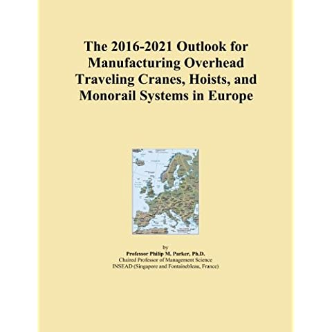 The 2016-2021 Outlook for Manufacturing Overhead Traveling Cranes, Hoists, and Monorail Systems in Europe