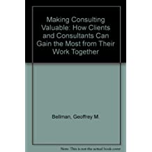 Making Consulting Valuable: How Clients and Consultants Can Gain the Most from Their Work Together