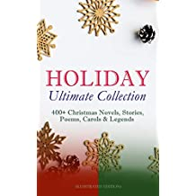 HOLIDAY Ultimate Collection: 400+ Christmas Novels, Stories, Poems, Carols & Legends (Illustrated Edition): The Gift of the Magi, A Christmas Carol, Silent ... The Tale of Peter Rabbit… (English Edition)