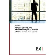 Adriano Olivetti. Un imprenditore per la scoietà: La fabbrica al servizio di una comunità