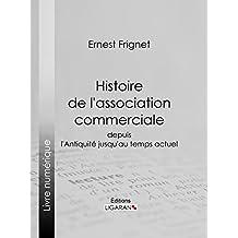 Histoire de l'association commerciale: Depuis l'Antiquité jusqu'au temps actuel (French Edition)