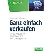 Ganz einfach verkaufen: Die 12 Phasen dess professionellen Verkaufsgesprächs (Whitebooks)