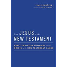 From Jesus to the New Testament: Early Christian Theology and the Origin of the New Testament Canon (Baylor-mohr Siebeck Studies in Early Christianity)