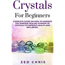 Crystals for Beginners: Complete Guide on How to Harness the Immerse Healing Powers of Crystals to Improve Health and Wellbeing (English Edition)