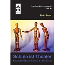 Schule ist Theater: Theatrale Methoden als Grundlage des Unterrichts